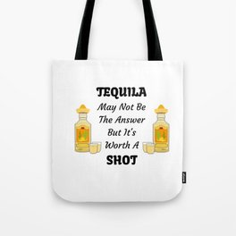 TEQUILA May Not Be The Answer But It's Worth A Shot Tote Bag