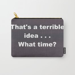 That is a terrible idea - - What Time? Carry-All Pouch