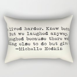 """""""We lived harder. Knew better. But we laughed anyway..."""" -Michelle Hodkins Rectangular Pillow"""