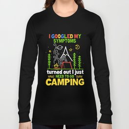I googled my symptoms turned out I just need to go camping Long Sleeve T-shirt