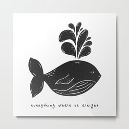 EVERYTHING WHALE BE ALRIGHT Metal Print