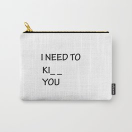 I Need to Ki_ _  You Carry-All Pouch