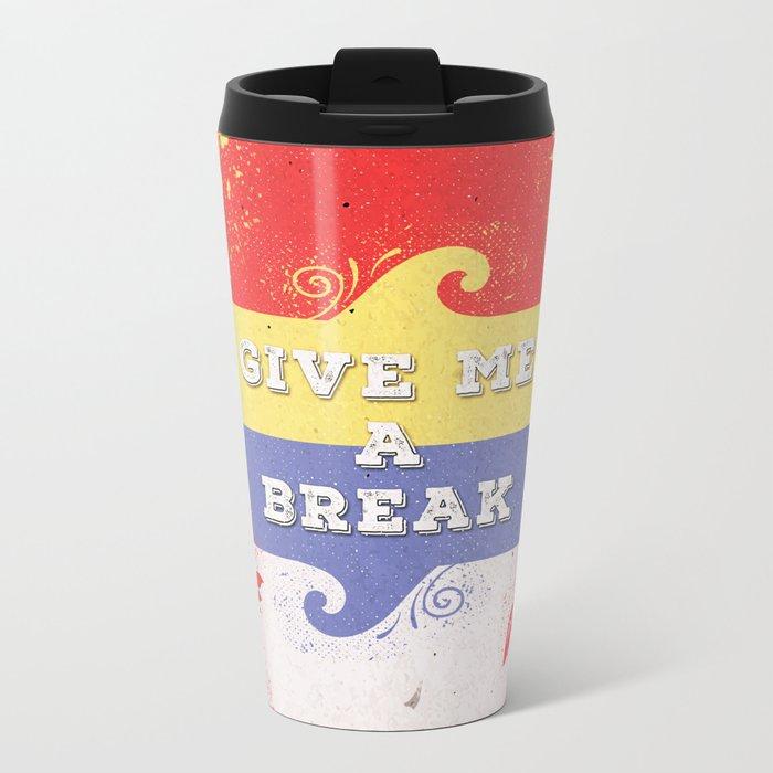 GIVE ME A BREAK Metal Travel Mug