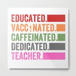educated, vaccinated, dedicated, caffeinated, coffee, educated vaccinated caffeinated dedicated, teacher, nurse, caffeine Metal Print