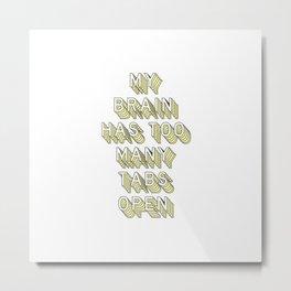 My Brain Has Too Many Tabs Open   Typography Metal Print