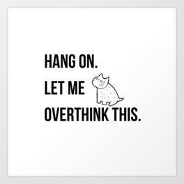 Hang on.Let me overthink this Art Print