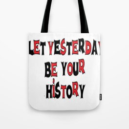 Let Yesterday Be Your History Tote Bag
