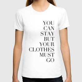 You can stay but your clothes must go T-shirt