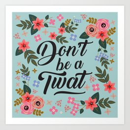 Don't Be A Twat, Pretty Funny Offensive Quote Art Print