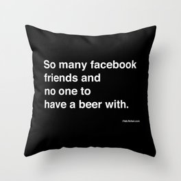 so many facebook friends and no one to have a beer with Throw Pillow