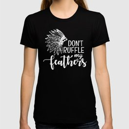 Novelty Text Don't Ruffle My Feathers Indian Headdress Native American Quote T-shirt