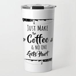 Just Make The Coffee & No One Gets Hurt Travel Mug