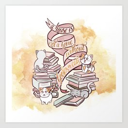 A HOUSE IS NOT A HOME WITHOUT BOOKS OR CATS Art Print