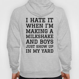 I HATE IT WHEN I'M MAKING A MILKSHAKE AND BOYS JUST SHOW UP IN MY YARD Hoody