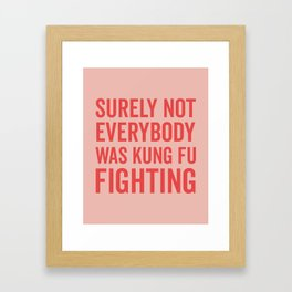 Surely Not Everybody Was Kung Fu Fighting, Quote Framed Art Print
