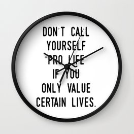 "Don't Call Yourself ""Pro Life"" if you only Value Certain Lives Wall Clock"