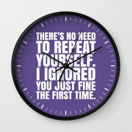 There's No Need To Repeat Yourself. I Ignored You Just Fine the First Time. (Ultra Violet) Wall Clock