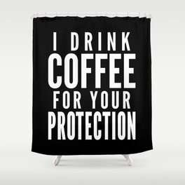 I DRINK COFFEE FOR YOUR PROTECTION (Black & White) Shower Curtain