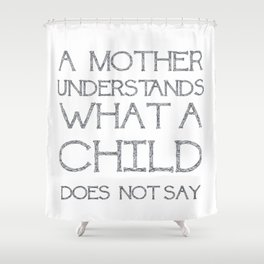 A Mother Understands What A Child Does Not Say Quote Shower Curtain