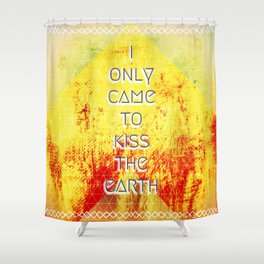 I Only Came To Kiss The Earth Shower Curtain