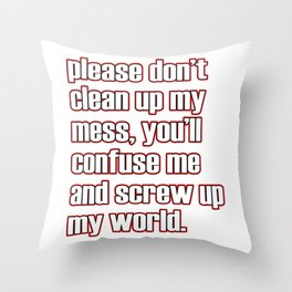 """A simple """"Please don't clean up my mess, you'll confuse me and screw up my world"""" T-shirt Design Throw Pillow"""