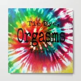 Tie Dye Are Like Orgasms You Can Wear Metal Print