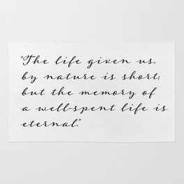"""""""The life given us, by nature is short; but the memory of a well-spent life is eternal.""""  Cicero Rug"""