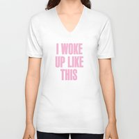 i woke up like this V-neck T-shirts featuring I WOKE UP LIKE THIS by Shouty Slogans