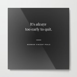 Motivational Inspirational Quote It's Always Too Early To Quit - Norman Vincent Peale Metal Print