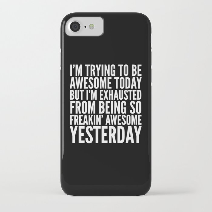 i'm trying to be awesome today, but i'm exhausted from being so freakin' awesome yesterday (b&w) iphone case