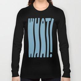 WHAT! Long Sleeve T-shirt
