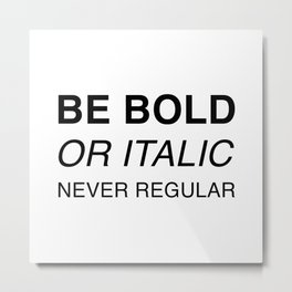 Be bold or italic, never regular Metal Print