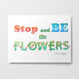Stop and Be the Flowers Metal Print