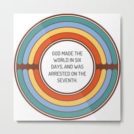God made the world in six days and was arrested on the seventh Metal Print