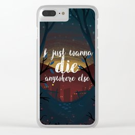 I just wanna die anywhere else Clear iPhone Case