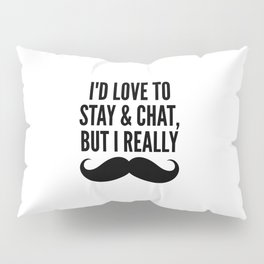 I'd Love to Stay and Chat, But I Really Mustache Must Dash Pillow Sham