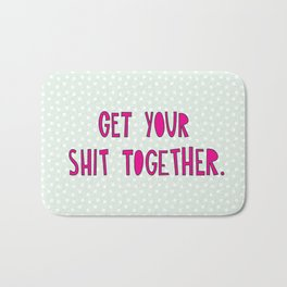 GET YOUR SHIT TOGETHER. Bath Mat