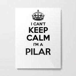 I cant keep calm I am a PILAR Metal Print