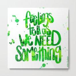 feelings tell us we need something Metal Print