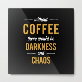 Without Coffee there would be Darkness and Chaos | Coffee Addict  Metal Print