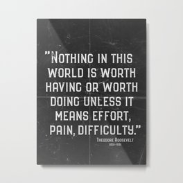 'Effort, pain, difficulty.' Teddy Roosevelt Quote Metal Print