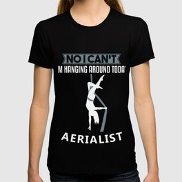 No I Can't I'm Hanging Around Today Aerialist Gift T-shirt