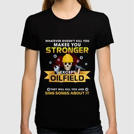 Whatever Doesn't Kill You Makes You Stronger Except Oilfield Workers Day Will Kill You And Sing Song About It T-shirt