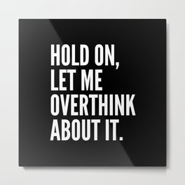 Hold On Let Me Overthink About It (Black & White) Metal Print