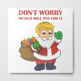 Don't Worry Mexico Will Pay For It Funny Politics T-Shirt Metal Print