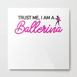 Trust me i am a Ballerina Metal Print
