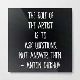 """""""The role of the artist is to ask questions, not answer them."""" ― Anton Chekhov Metal Print"""