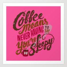 Coffee means never having to say you're sleepy. Art Print