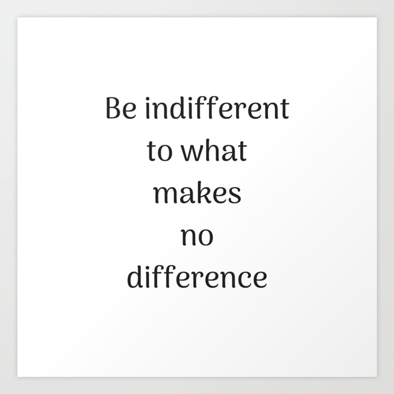 Empowering quotes be indifferent to what makes no difference art print