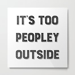 It's Too Peopley Outside. Metal Print